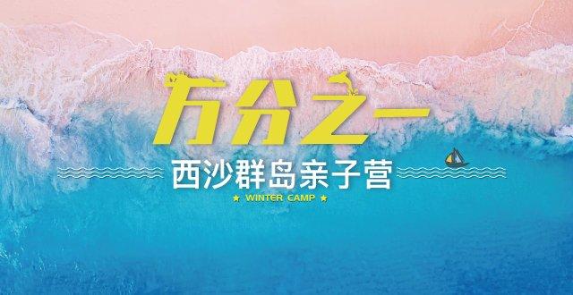 圣诞首发团—2021【万分之一】西沙群岛亲子营·7天6夜(杭州出发)